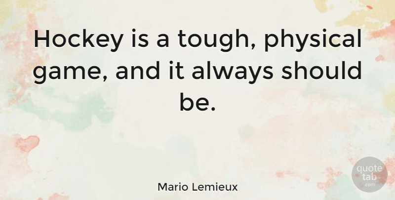 Mario Lemieux Quote About Hockey, Games, Tough: Hockey Is A Tough Physical...
