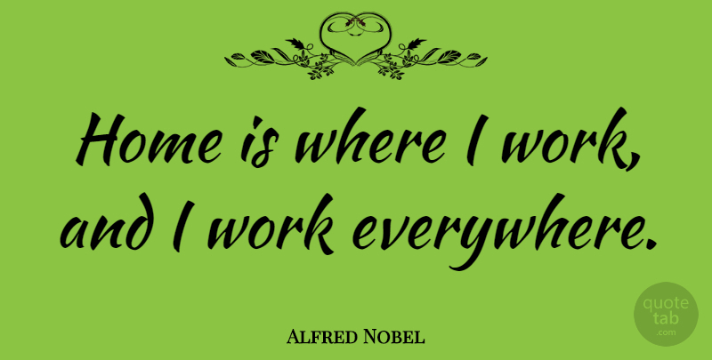 Alfred Nobel Quote About Home: Home Is Where I Work...