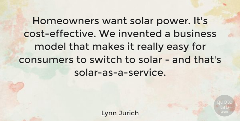 Lynn Jurich Quote About Business, Consumers, Invented, Model, Power: Homeowners Want Solar Power Its...