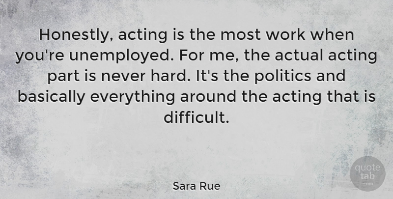 Sara Rue Quote About Actual, Basically, Politics, Work: Honestly Acting Is The Most...