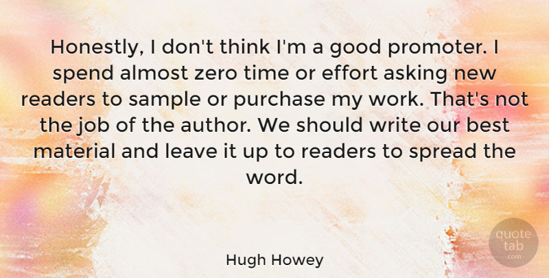 Hugh Howey Quote About Almost, Asking, Best, Effort, Good: Honestly I Dont Think Im...