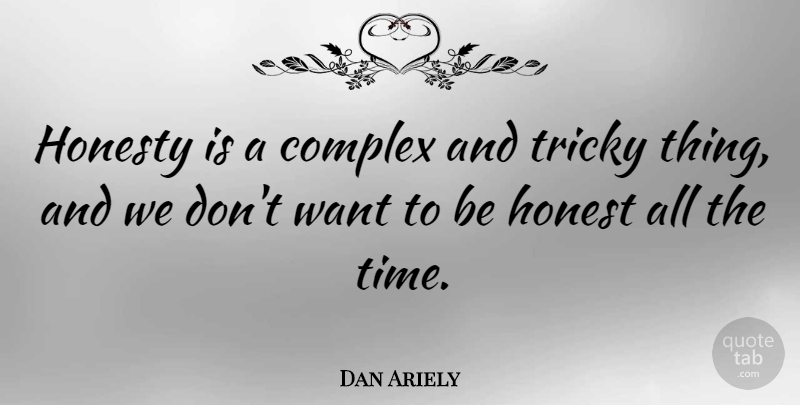 Dan Ariely Quote About Honesty, Want, Being Honest: Honesty Is A Complex And...