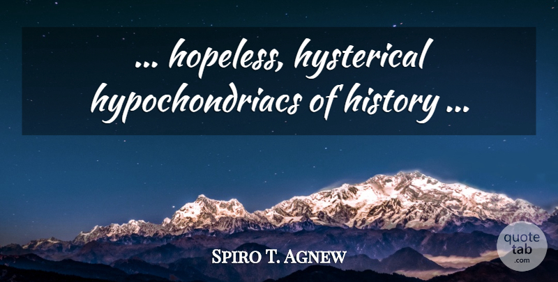 Spiro T. Agnew Quote About Scary, Hopeless, Hysterical: Hopeless Hysterical Hypochondriacs Of History...