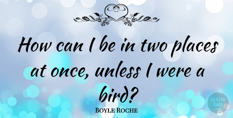 Boyle Roche Quote About Two, Bird: How Can I Be In...