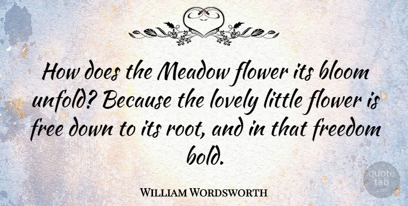 William Wordsworth Quote About Love, Freedom, Flower: How Does The Meadow Flower...