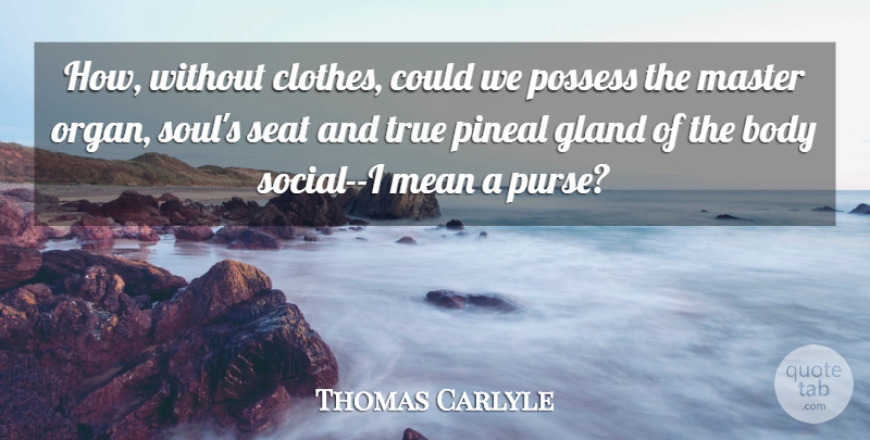 Thomas Carlyle Quote About Mean, Clothes, Soul: How Without Clothes Could We...