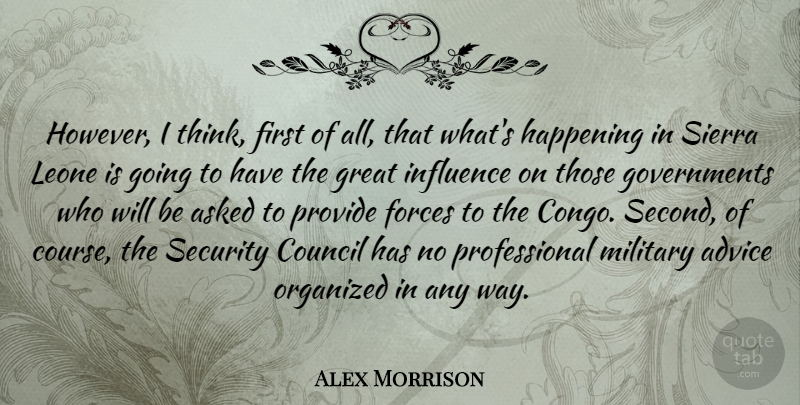 Alex Morrison Quote About Advice, Asked, Council, Forces, Great: However I Think First Of...