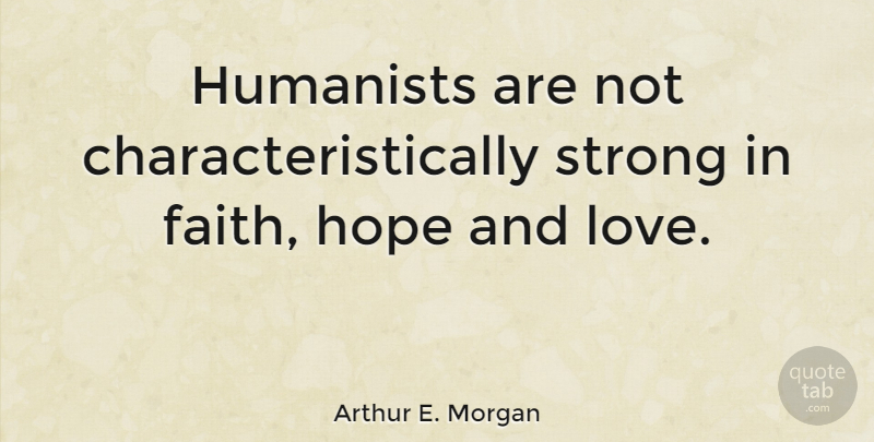 Image of: Bible Verses Arthur E Morgan Quote About Faith Hope Love Strong Humanists Are Quotetab Arthur E Morgan Humanists Are Not Characteristically Strong In