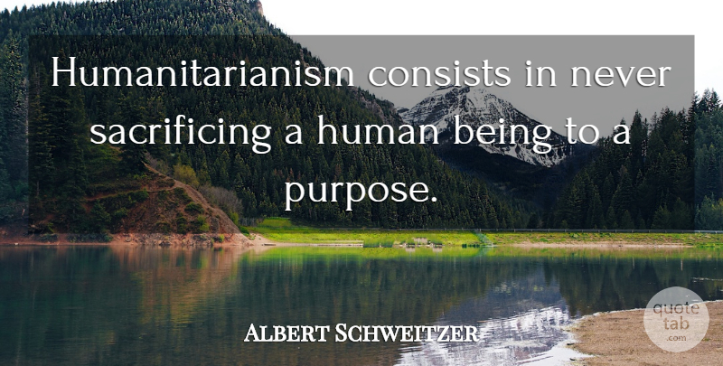 Albert Schweitzer Quote About Sacrifice, Humanity, Being Sad: Humanitarianism Consists In Never Sacrificing...