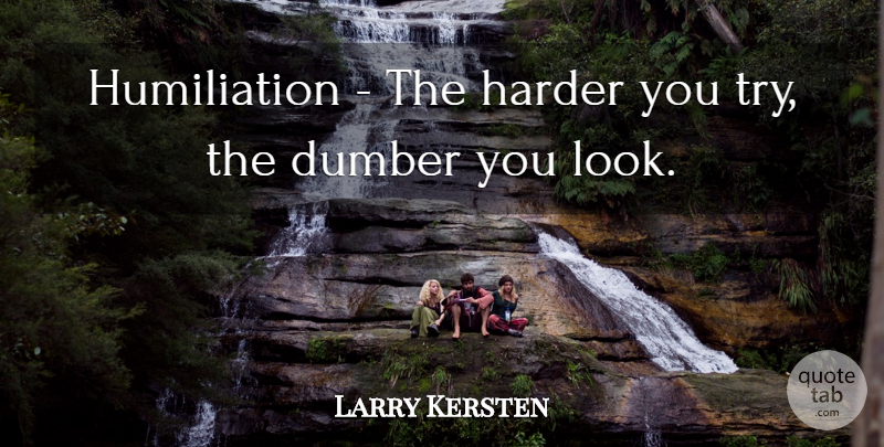 Larry Kersten Quote About Dumber, Harder: Humiliation The Harder You Try...