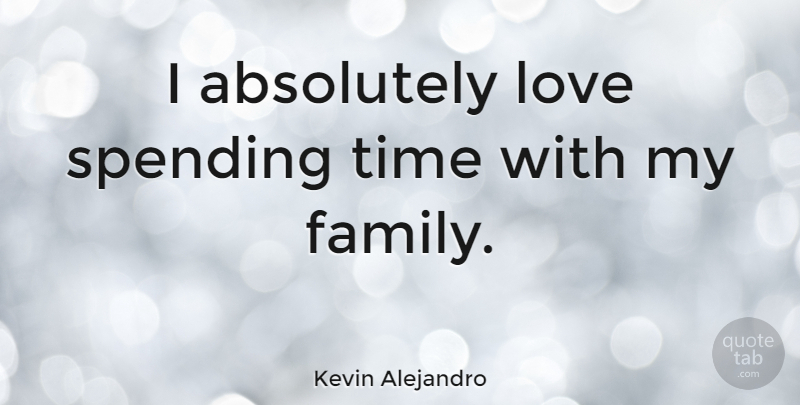 Kevin Alejandro Quote About Absolutely, Family, Love, Spending, Time: I Absolutely Love Spending Time...