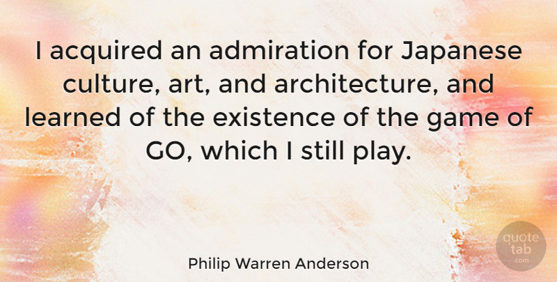 Philip Warren Anderson Quote About Art, Games, Play: I Acquired An Admiration For...