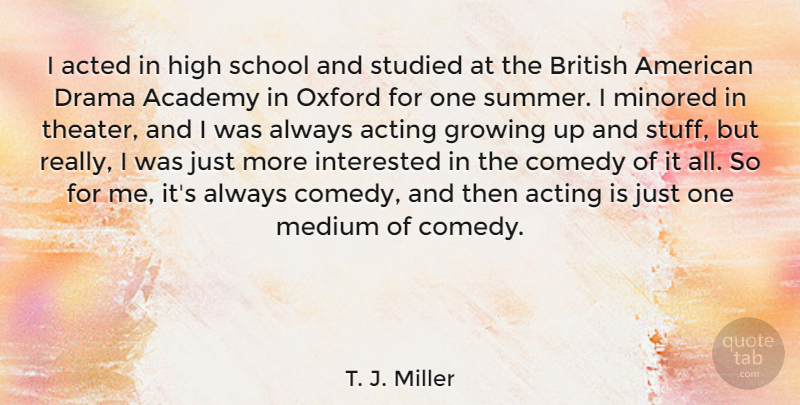 T. J. Miller Quote About Academy, Acted, Acting, British, Growing: I Acted In High School...