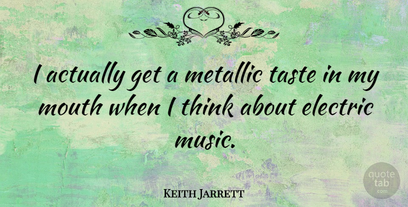 Keith Jarrett Quote About Thinking, Taste, Mouths: I Actually Get A Metallic...