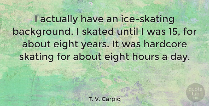 T. V. Carpio Quote About Eight, Hardcore, Skated, Until: I Actually Have An Ice...
