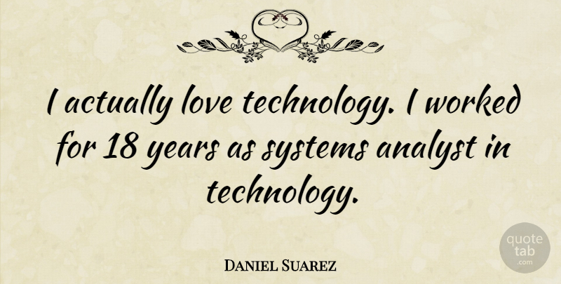 Daniel Suarez Quote About Technology, Years, Analysts: I Actually Love Technology I...