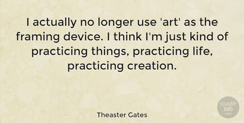 Theaster Gates: I actually no longer use \'art\' as the framing device ...