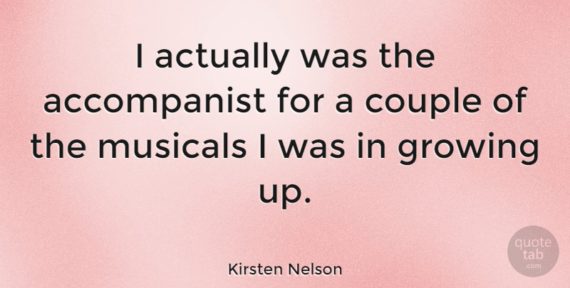 Kirsten Nelson Quote About Growing Up, Couple, Growing: I Actually Was The Accompanist...