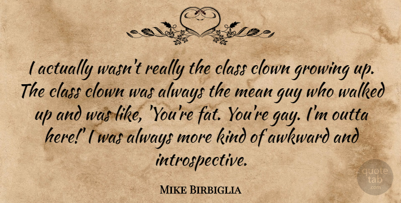 Mike Birbiglia Quote About Awkward, Class, Clown, Growing, Guy: I Actually Wasnt Really The...