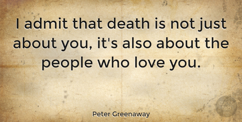 Peter Greenaway Quote About Love You, People: I Admit That Death Is...