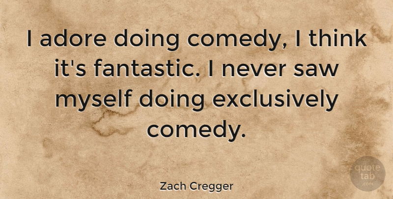 Zach Cregger Quote About Adore, Saw: I Adore Doing Comedy I...