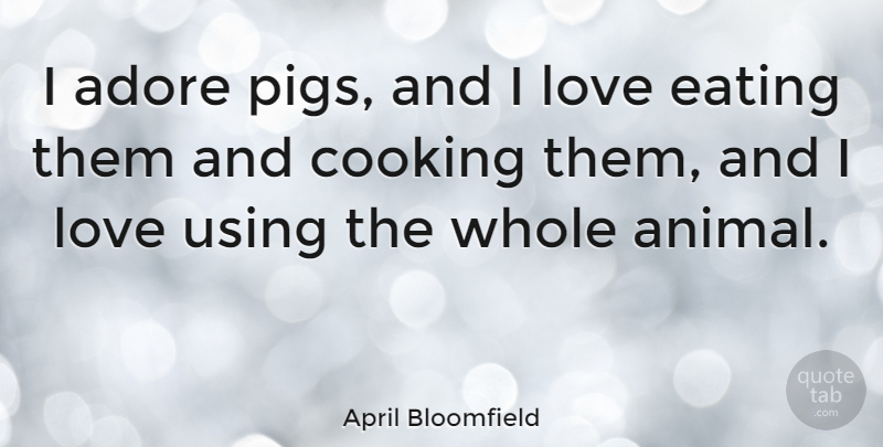 April Bloomfield Quote About Animal, Pigs, Cooking: I Adore Pigs And I...