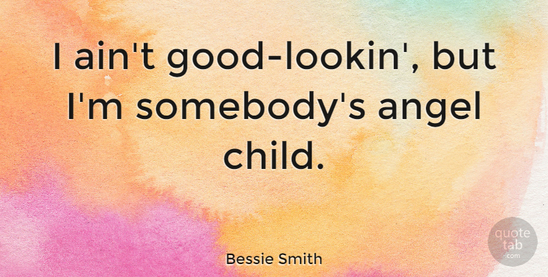 Bessie Smith Quote About Beauty, Children, Angel: I Aint Good Lookin But...