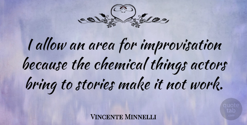 Vincente Minnelli Quote About Stories, Actors, Chemicals: I Allow An Area For...