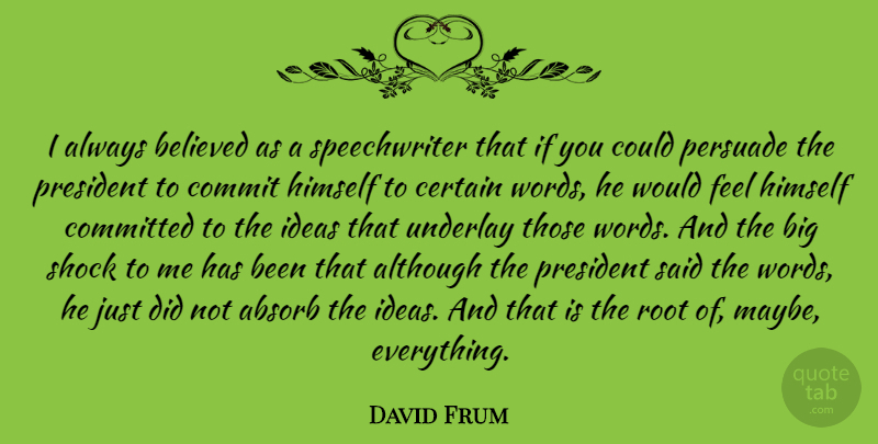 David Frum Quote About Ideas, Roots, President: I Always Believed As A...