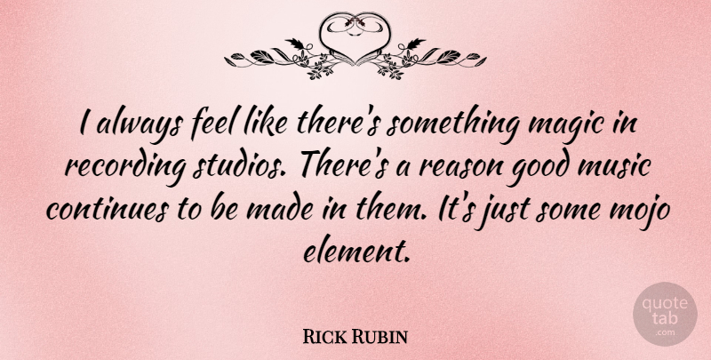 Rick Rubin Quote About Continues, Good, Magic, Mojo, Music: I Always Feel Like Theres...
