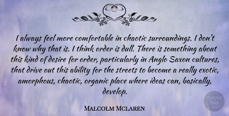Malcolm Mclaren Quote About Thinking, Order, Ideas: I Always Feel More Comfortable...