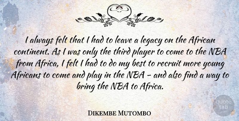 Dikembe Mutombo Quote About African, Best, Bring, Felt, Leave: I Always Felt That I...