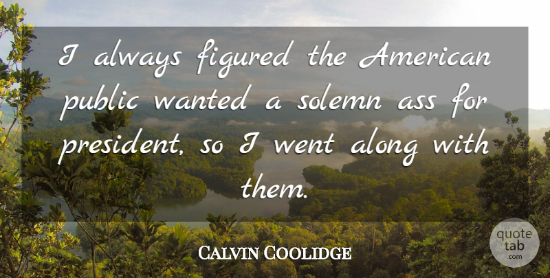Calvin Coolidge Quote About President, Ass, Wanted: I Always Figured The American...