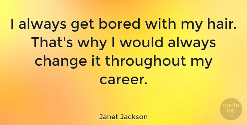 Janet Jackson Quote About Hair, Careers, Bored: I Always Get Bored With...