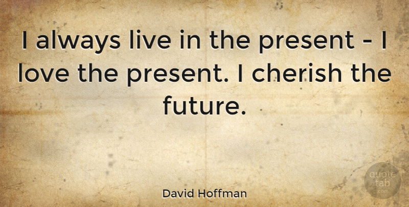 David Hoffman Quote About Cherish, Future, Love: I Always Live In The...