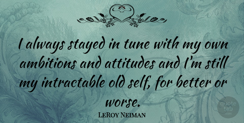 LeRoy Neiman Quote About Attitude, Ambition, Self: I Always Stayed In Tune...