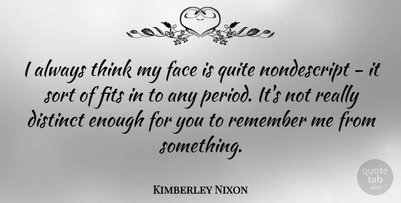 Kimberley Nixon Quote About Distinct, Fits, Sort: I Always Think My Face...