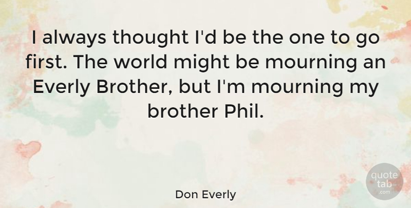 Don Everly Quote About Brother, Might, Mourning: I Always Thought Id Be...