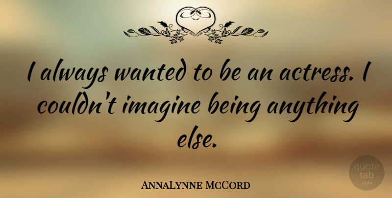 AnnaLynne McCord Quote About Actresses, Imagine, Wanted: I Always Wanted To Be...