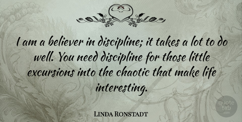 Linda Ronstadt Quote About Believer, Chaotic, Discipline, Life, Takes: I Am A Believer In...