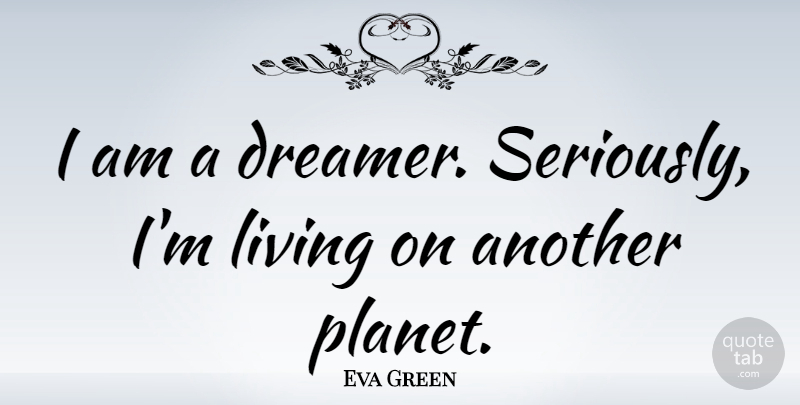 Eva Green I Am A Dreamer Seriously Im Living On Another Planet