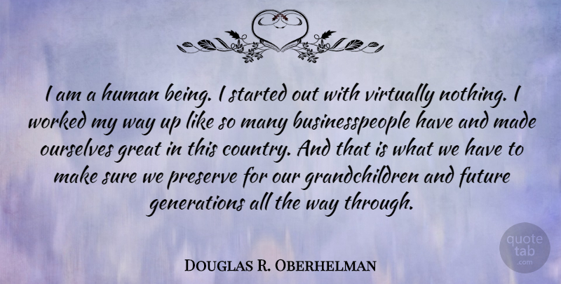 Douglas R. Oberhelman Quote About Future, Great, Human, Preserve, Sure: I Am A Human Being...
