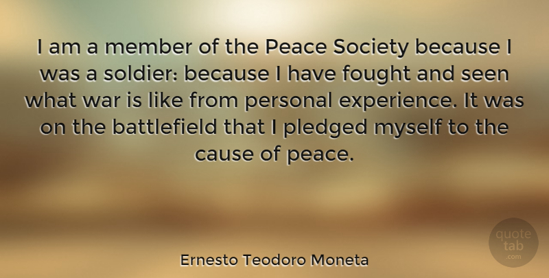 Ernesto Teodoro Moneta Quote About Cause, Experience, Fought, Member, Peace: I Am A Member Of...