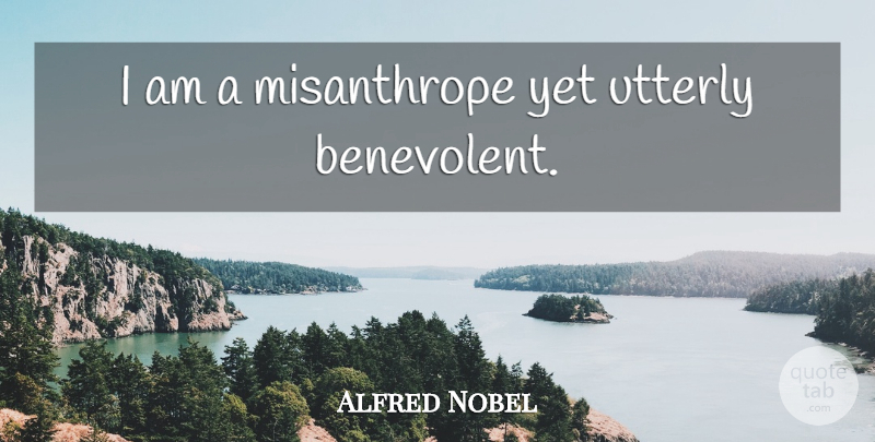 Alfred Nobel Quote About Misanthrope, Benevolent: I Am A Misanthrope Yet...