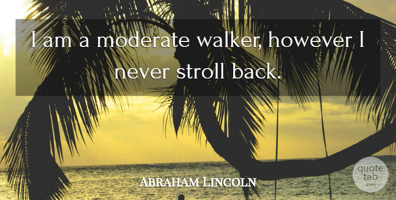 Abraham Lincoln Quote About Walkers, Moderates: I Am A Moderate Walker...