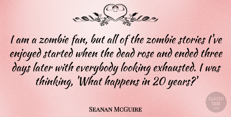 Seanan McGuire Quote About Days, Ended, Enjoyed, Everybody, Happens: I Am A Zombie Fan...