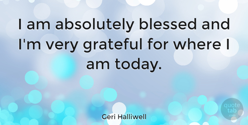 Geri Halliwell Quote About Grateful, Blessed, Today: I Am Absolutely Blessed And...