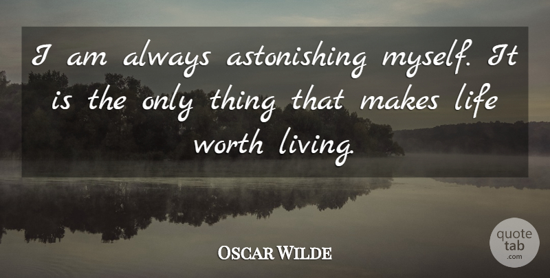 Oscar Wilde I Am Always Astonishing Myself It Is The Only Thing