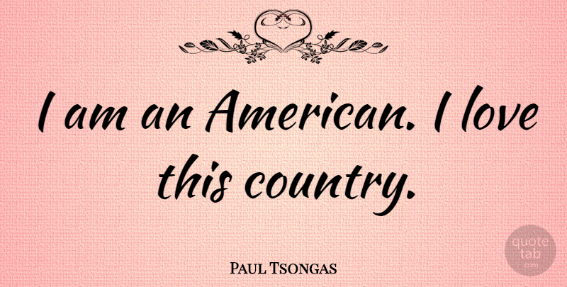Paul Tsongas Quote About Country, Usa: I Am An American I...
