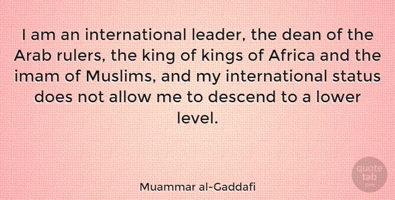 Muammar Al Gaddafi I Am An International Leader The Dean Of The